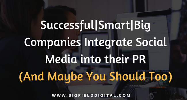 Successful|Smart|Big Companies Integrate Social Media Into Their PR (And  Maybe You Should Too)