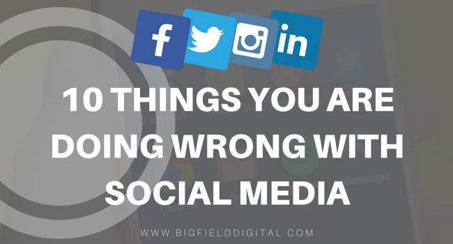 10 THINGS YOU ARE DOING WRONG WITH SOCIAL MEDIA